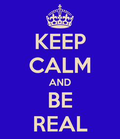 Poster: KEEP CALM AND BE REAL