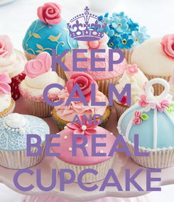 Poster: KEEP CALM AND BE REAL CUPCAKE