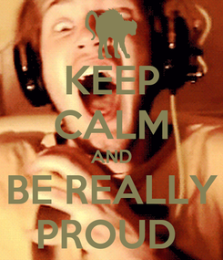 Poster: KEEP CALM AND BE REALLY PROUD