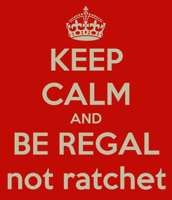 Poster: KEEP CALM AND BE REGAL not ratchet