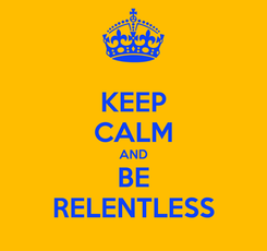 Poster: KEEP CALM AND BE RELENTLESS