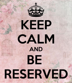 Poster: KEEP CALM AND BE  RESERVED