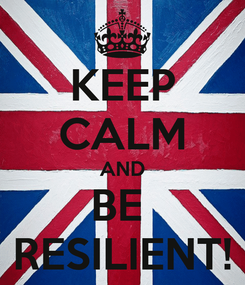 Poster: KEEP CALM AND BE  RESILIENT!
