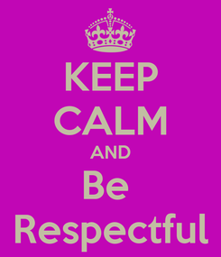 Poster: KEEP CALM AND Be  Respectful