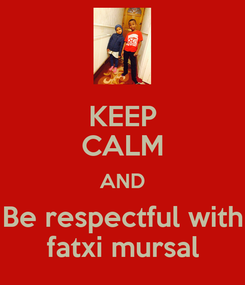 Poster: KEEP CALM AND Be respectful with fatxi mursal