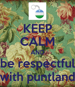 Poster: KEEP CALM AND be respectful with puntland