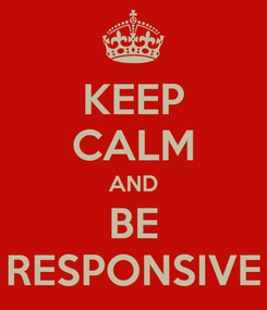 Poster: KEEP CALM AND BE RESPONSIVE