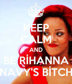 Poster: KEEP CALM AND BE RİHANNA NAVY'S BİTCH
