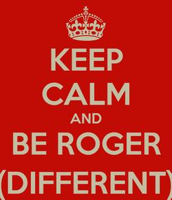 Poster: KEEP CALM AND BE ROGER (DIFFERENT)