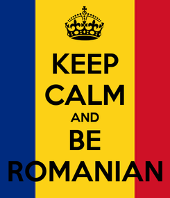Poster: KEEP CALM AND BE ROMANIAN