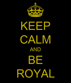 Poster: KEEP CALM AND BE ROYAL