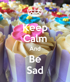Poster: Keep Calm And Be Sad