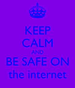 Poster: KEEP CALM AND BE SAFE ON the internet