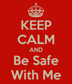Poster: KEEP CALM AND Be Safe With Me
