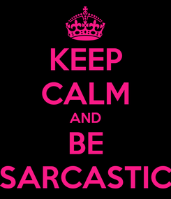 Poster: KEEP CALM AND BE SARCASTIC