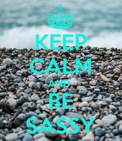 Poster: KEEP CALM AND  BE SASSY