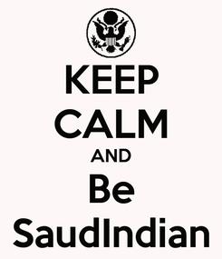 Poster: KEEP CALM AND Be SaudIndian