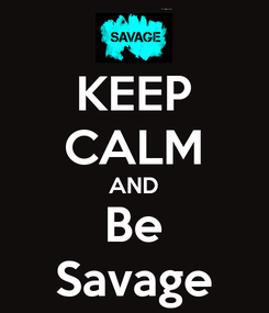 Poster: KEEP CALM AND Be Savage