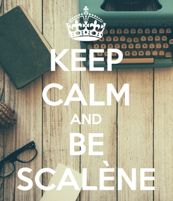 Poster: KEEP CALM AND BE SCALÈNE