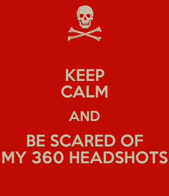 Poster: KEEP CALM AND BE SCARED OF MY 360 HEADSHOTS