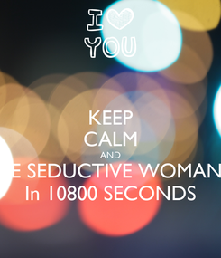 Poster: KEEP CALM AND BE SEDUCTIVE WOMAN In 10800 SECONDS