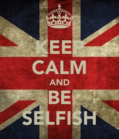 Poster: KEEP CALM AND BE SELFISH