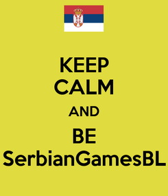 Poster: KEEP CALM AND BE SerbianGamesBL
