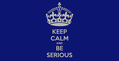 Poster: KEEP CALM AND BE SERIOUS