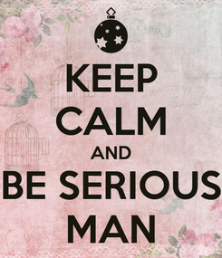 Poster: KEEP CALM AND BE SERIOUS MAN