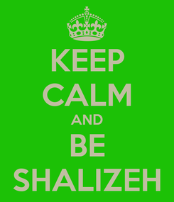 Poster: KEEP CALM AND BE SHALIZEH