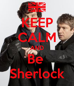 Poster: KEEP CALM AND Be  Sherlock