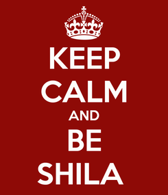 Poster: KEEP CALM AND BE SHILA