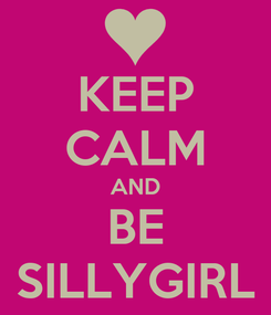 Poster: KEEP CALM AND BE SILLYGIRL