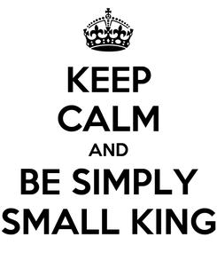 Poster: KEEP CALM AND BE SIMPLY SMALL KING