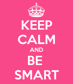 Poster: KEEP CALM AND BE  SMART
