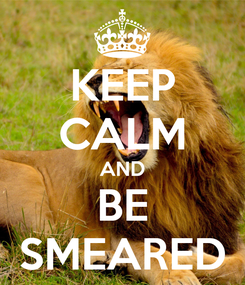 Poster: KEEP CALM AND BE SMEARED