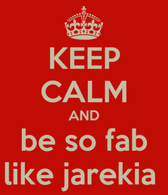 Poster: KEEP CALM AND be so fab like jarekia