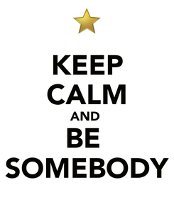 Poster: KEEP CALM AND  BE  SOMEBODY
