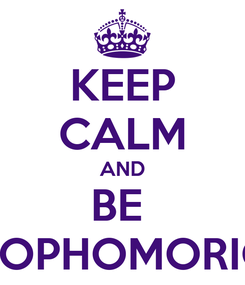 Poster: KEEP CALM AND BE  SOPHOMORIC