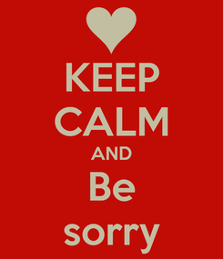 Poster: KEEP CALM AND Be sorry
