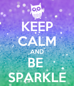 Poster: KEEP CALM AND BE  SPARKLE
