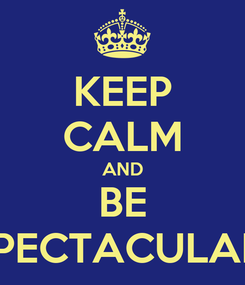 Poster: KEEP CALM AND BE SPECTACULAR