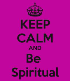 Poster: KEEP CALM AND Be  Spiritual