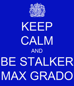 Poster: KEEP CALM AND BE STALKER MAX GRADO