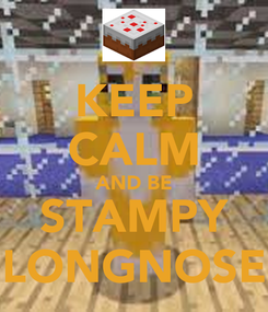 Poster: KEEP CALM AND BE STAMPY LONGNOSE