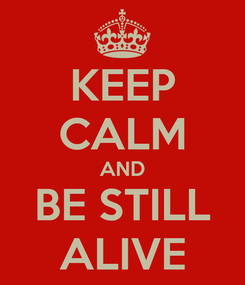 Poster: KEEP CALM AND BE STILL ALIVE