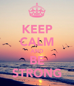 Poster: KEEP CALM AND BE STRONG