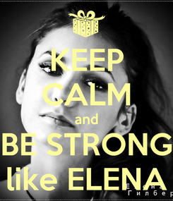 Poster: KEEP CALM and BE STRONG like ELENA