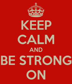 Poster: KEEP CALM AND BE STRONG ON