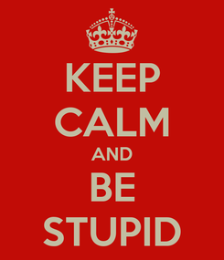 Poster: KEEP CALM AND BE STUPID